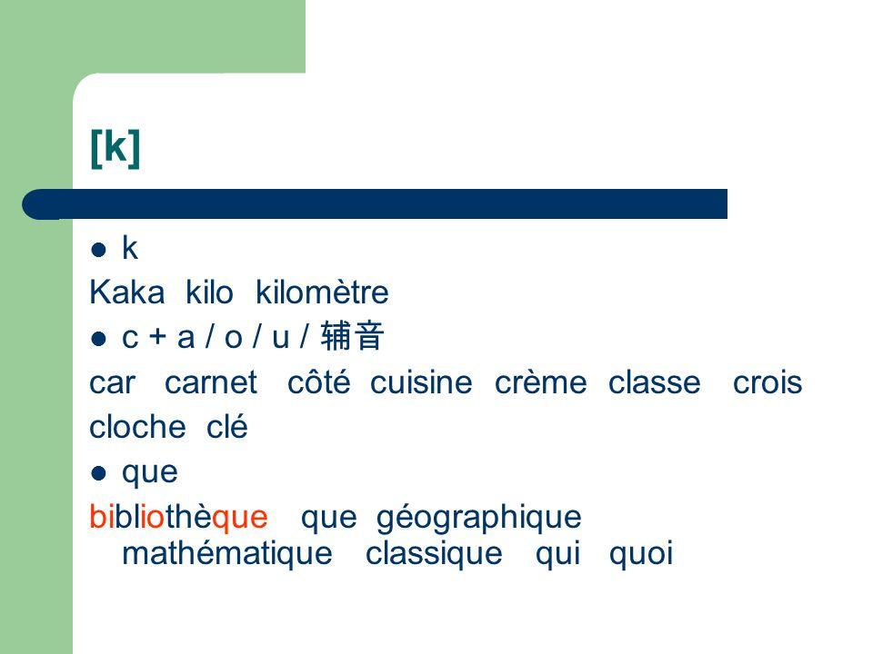 [k] k Kaka kilo kilomètre c + a / o / u / 辅音